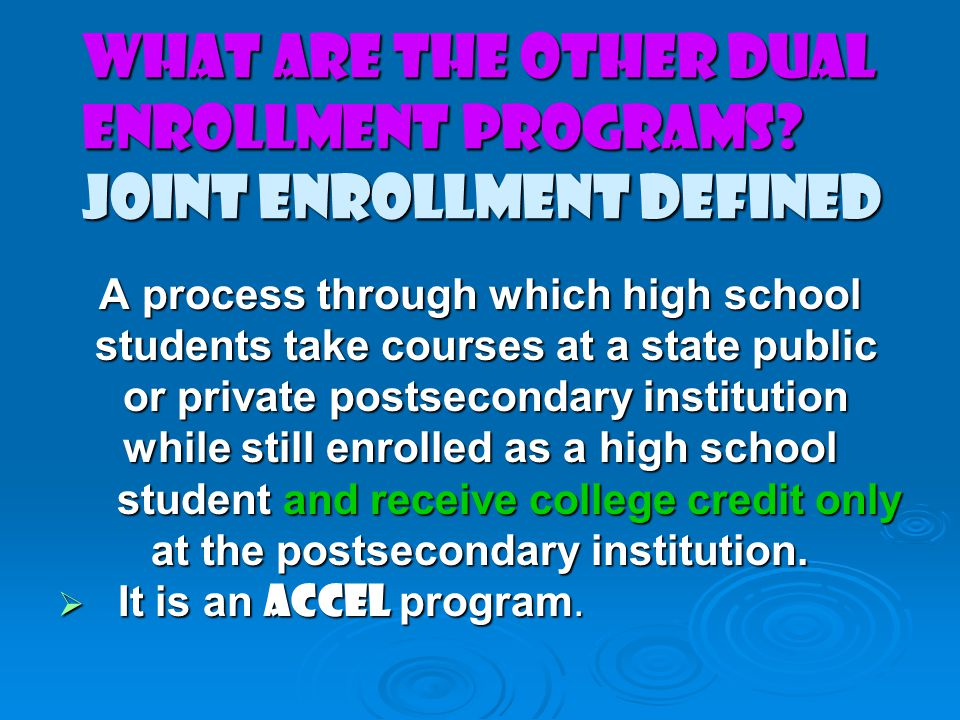 What are the Other DUAL ENROLLMENT Programs? Joint Enrollment Defined A process through which high school students take courses at a state public stud