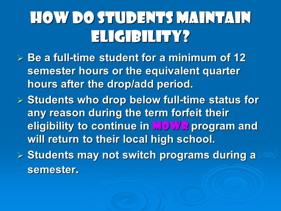 HOW DO STUDENTS MAINTAIN ELIGIBILITY? Be a full-time student for a minimum of 12 semester hours or the equivalent quarter hours after the drop/add per