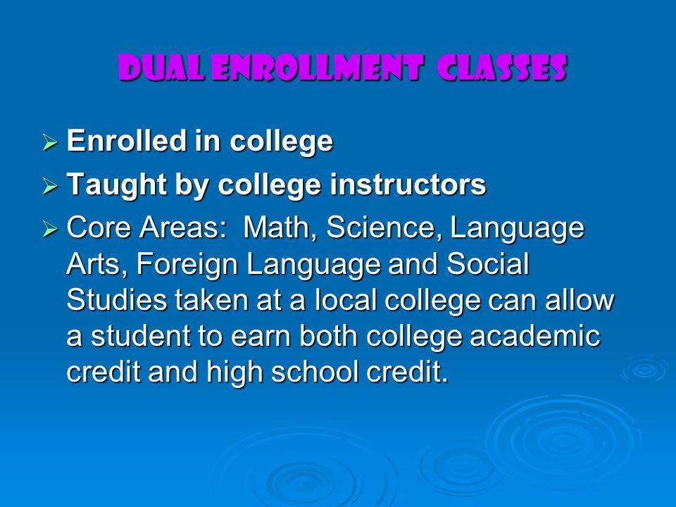 Dual Enrollment Classes Dual Enrollment Classes Enrolled in college Enrolled in college Taught by college instructors Taught by college instructors Co