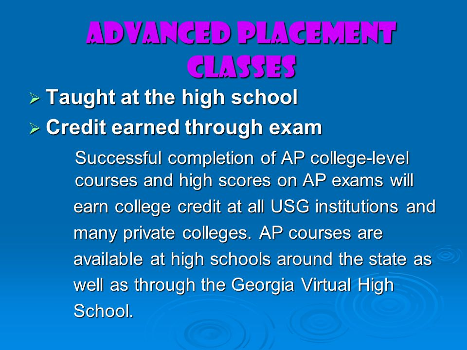 Advanced Placement Classes Taught at the high school Taught at the high school Credit earned through exam Credit earned through exam Successful completion of AP college-level courses and high scores on AP exams will earn college credit at all USG institutions and earn college credit at all USG institutions and many private colleges.
