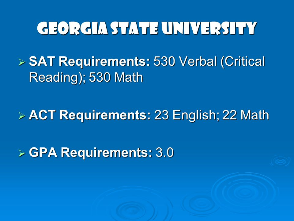 GEORGIA STATE UNIVERSITY SAT Requirements: 530 Verbal (Critical Reading); 530 Math SAT Requirements: 530 Verbal (Critical Reading); 530 Math ACT Requirements: 23 English; 22 Math ACT Requirements: 23 English; 22 Math GPA Requirements: 3.0 GPA Requirements: 3.0