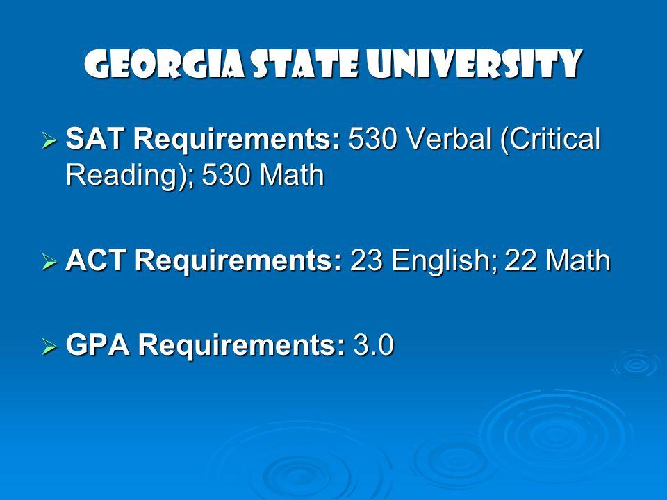 GEORGIA STATE UNIVERSITY SAT Requirements: 530 Verbal (Critical Reading); 530 Math SAT Requirements: 530 Verbal (Critical Reading); 530 Math ACT Requi