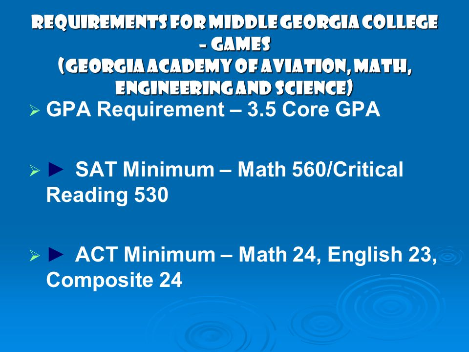 Requirements for Middle Georgia College – GAMES (Georgia Academy of Aviation, Math, Engineering and Science) GPA Requirement – 3.5 Core GPA SAT Minimum – Math 560/Critical Reading 530 ACT Minimum – Math 24, English 23, Composite 24