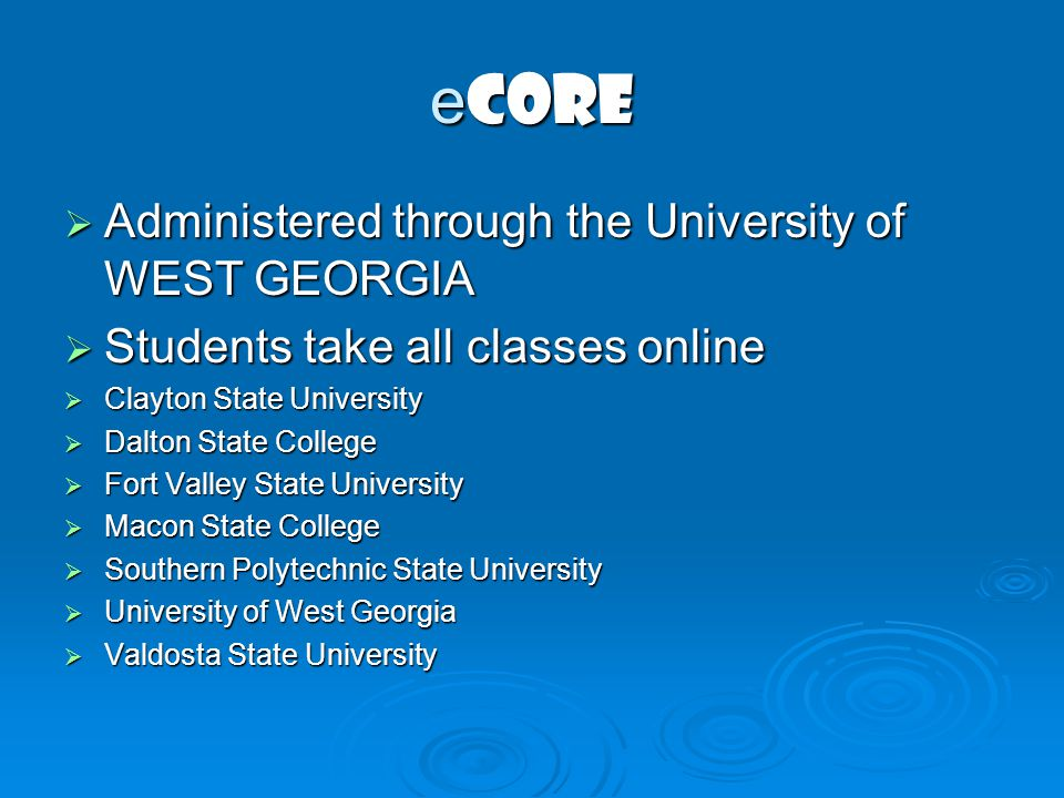 e CORE Administered through the University of WEST GEORGIA Administered through the University of WEST GEORGIA Students take all classes online Students take all classes online Clayton State University Clayton State University Dalton State College Dalton State College Fort Valley State University Fort Valley State University Macon State College Macon State College Southern Polytechnic State University Southern Polytechnic State University University of West Georgia University of West Georgia Valdosta State University Valdosta State University