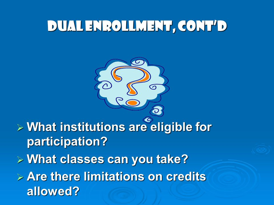 DUAL ENROLLMENT, contd What institutions are eligible for participation? What institutions are eligible for participation? What classes can you take?