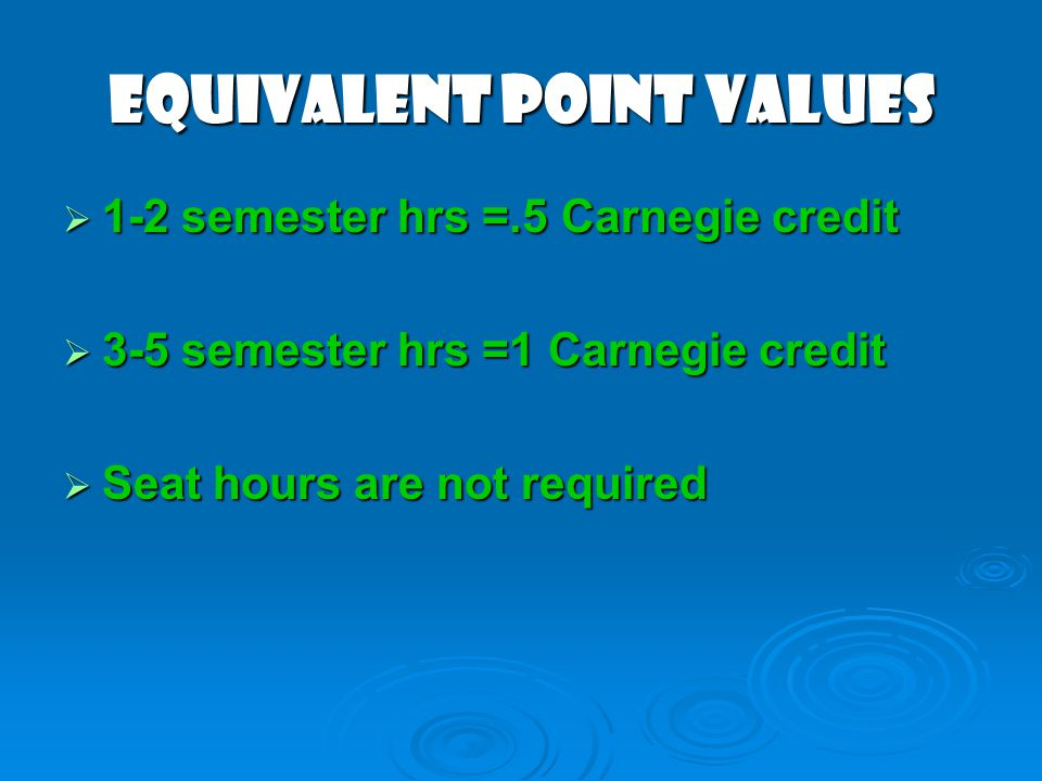 Equivalent Point Values 1-2 semester hrs =.5 Carnegie credit 1-2 semester hrs =.5 Carnegie credit 3-5 semester hrs =1 Carnegie credit 3-5 semester hrs =1 Carnegie credit Seat hours are not required Seat hours are not required