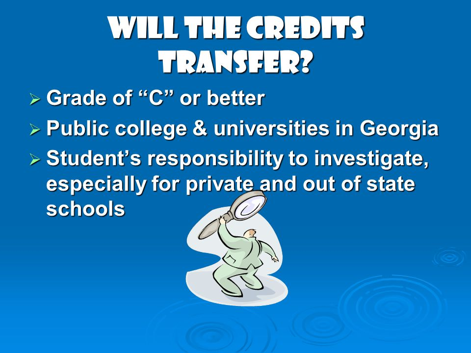 Will the Credits Transfer? Grade of C or better Grade of C or better Public college & universities in Georgia Public college & universities in Georgia