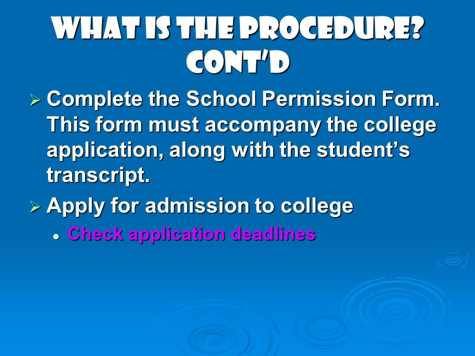 What Is The Procedure? contd Complete the School Permission Form. This form must accompany the college application, along with the students transcript
