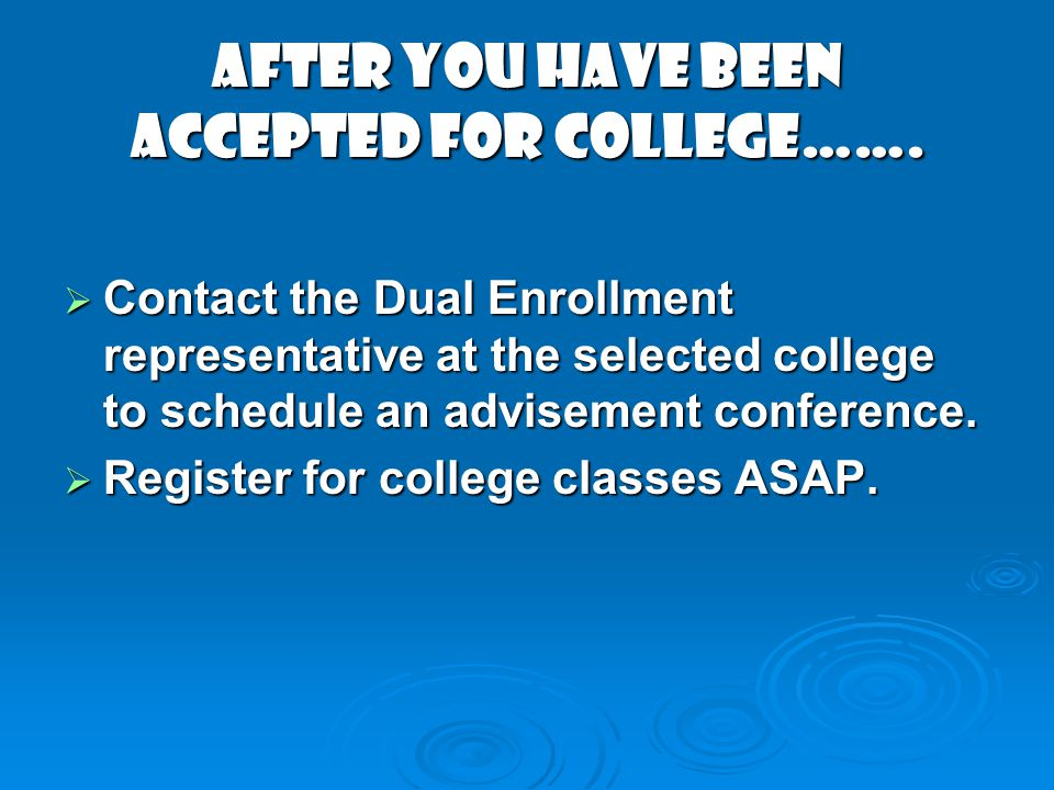 AFTER YOU HAVE BEEN ACCEPTED FOR COLLEGE……. Contact the Dual Enrollment representative at the selected college to schedule an advisement conference. C