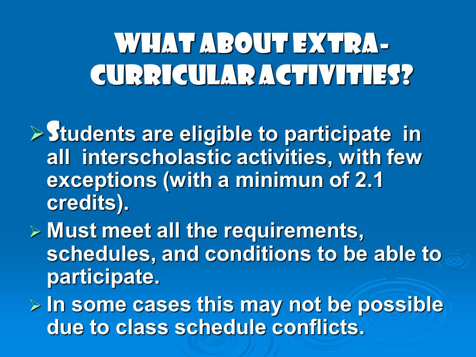 WHAT ABOUT EXTRA- CURRICULAR ACTIVITIES? S tudents are eligible to participate in all interscholastic activities, with few exceptions (with a minimun
