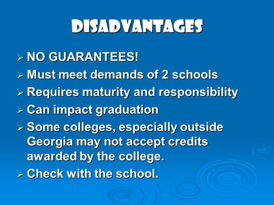 Disadvantages NO GUARANTEES! NO GUARANTEES! Must meet demands of 2 schools Must meet demands of 2 schools Requires maturity and responsibility Require