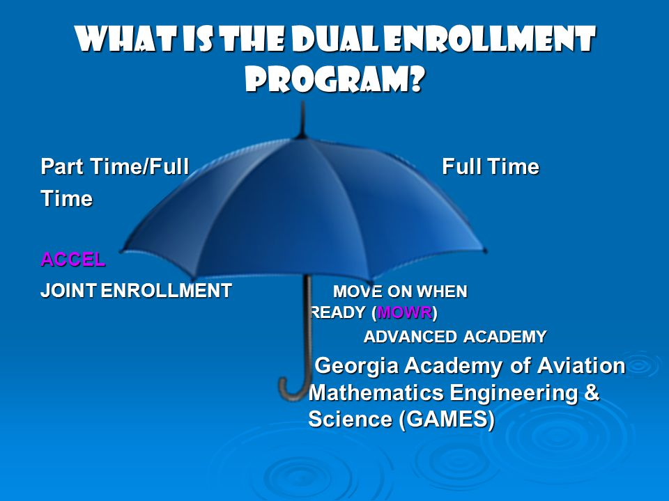 WHAT IS THE DUAL ENROLLMENT PROGRAM? Part Time/FullFull Time TimeACCEL JOINT ENROLLMENT MOVE ON WHEN READY (MOWR) ADVANCED ACADEMY ADVANCED ACADEMY Ge