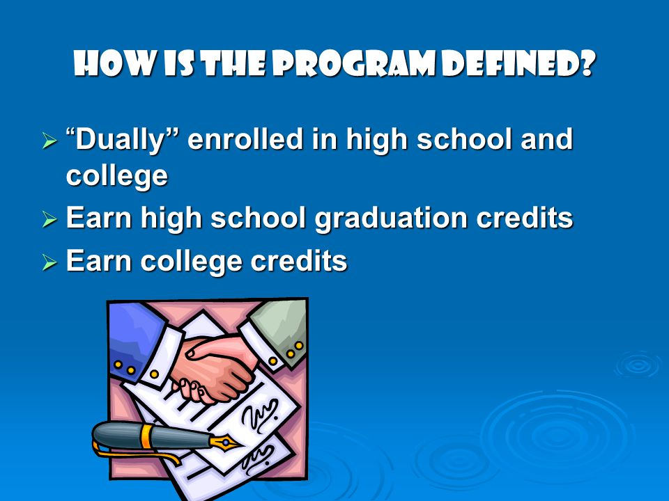 HOW IS THE PROGRAM DEFINED? Dually enrolled in high school and collegeDually enrolled in high school and college Earn high school graduation credits E