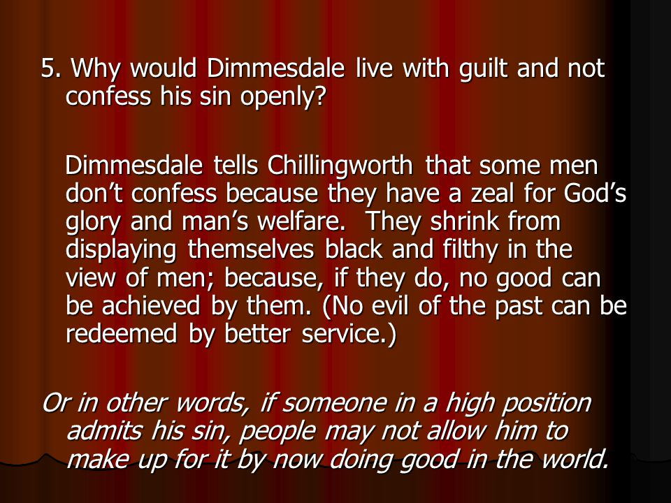 5.Why would Dimmesdale live with guilt and not confess his sin openly.