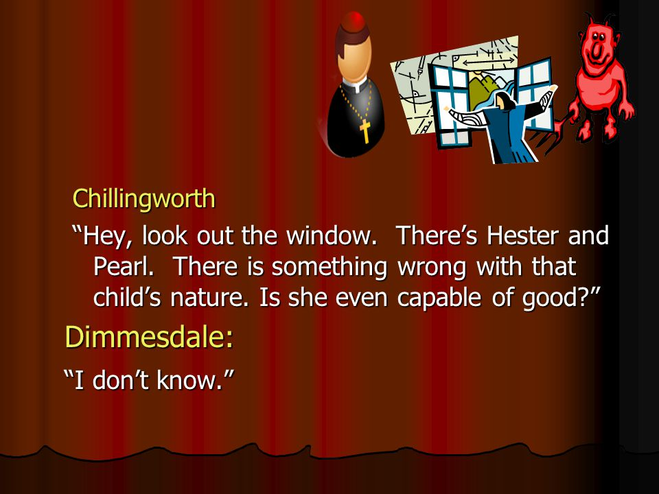 Chillingworth Hey, look out the window. Theres Hester and Pearl. There is something wrong with that childs nature. Is she even capable of good? Dimmes
