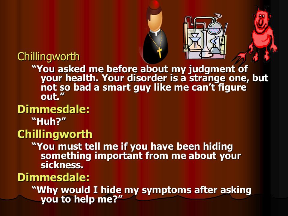 Chillingworth You asked me before about my judgment of your health. Your disorder is a strange one, but not so bad a smart guy like me cant figure out