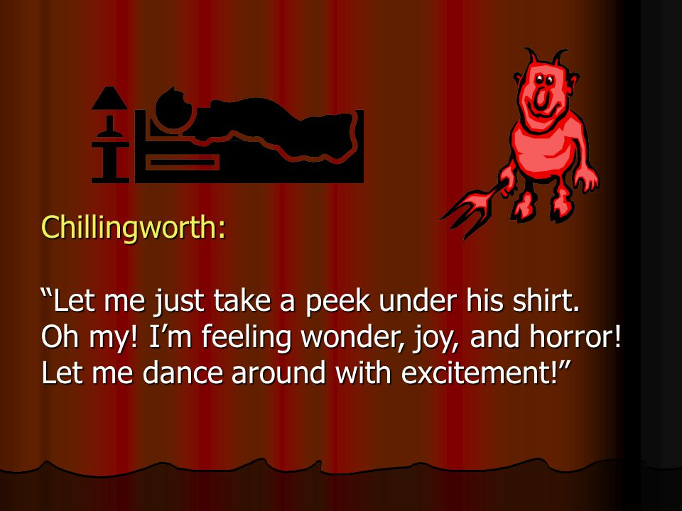 Chillingworth: Let me just take a peek under his shirt. Oh my! Im feeling wonder, joy, and horror! Let me dance around with excitement!