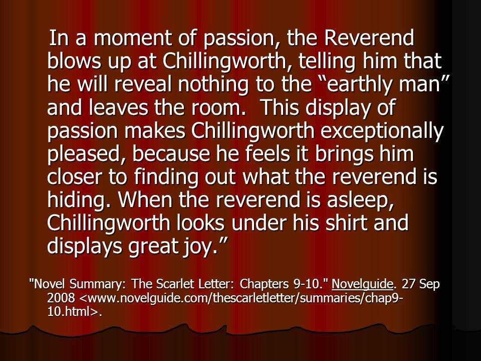 In a moment of passion, the Reverend blows up at Chillingworth, telling him that he will reveal nothing to the earthly man and leaves the room. This d
