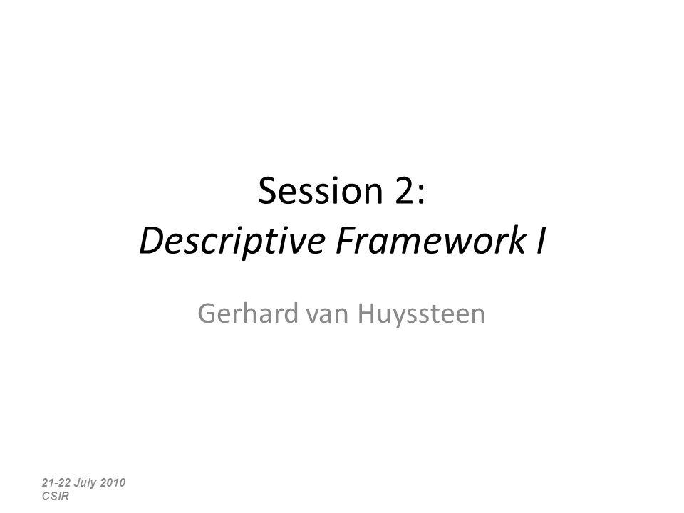 Session 2: Descriptive Framework I Gerhard van Huyssteen 21-22 July 2010 CSIR