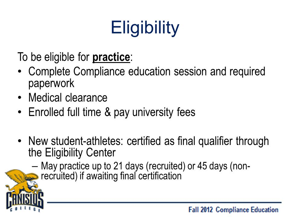 Eligibility To be eligible for practice : Complete Compliance education session and required paperwork Medical clearance Enrolled full time & pay university fees New student-athletes: certified as final qualifier through the Eligibility Center – May practice up to 21 days (recruited) or 45 days (non- recruited) if awaiting final certification
