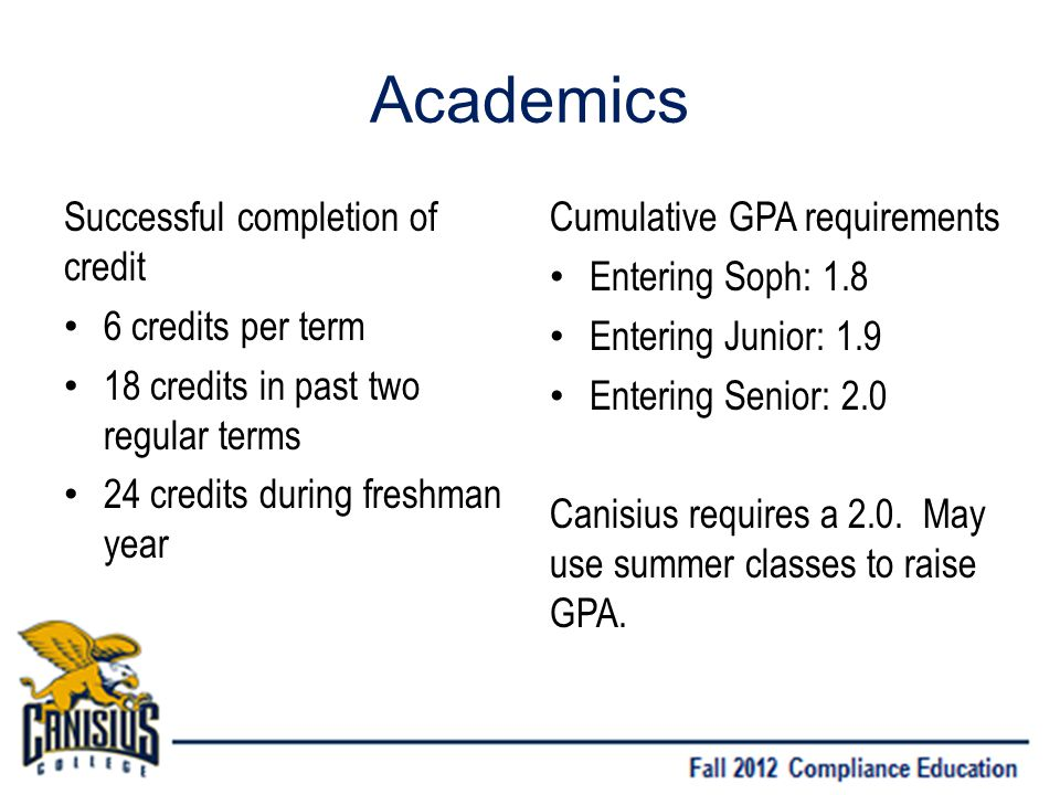 Academics Successful completion of credit 6 credits per term 18 credits in past two regular terms 24 credits during freshman year Cumulative GPA requirements Entering Soph: 1.8 Entering Junior: 1.9 Entering Senior: 2.0 Canisius requires a 2.0.