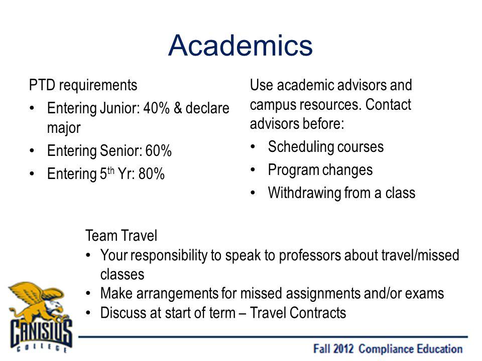 Academics PTD requirements Entering Junior: 40% & declare major Entering Senior: 60% Entering 5 th Yr: 80% Use academic advisors and campus resources.