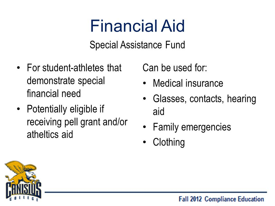 Financial Aid For student-athletes that demonstrate special financial need Potentially eligible if receiving pell grant and/or atheltics aid Can be used for: Medical insurance Glasses, contacts, hearing aid Family emergencies Clothing Special Assistance Fund