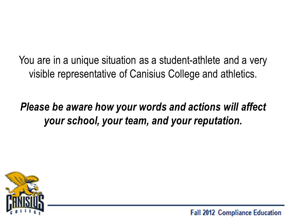 You are in a unique situation as a student-athlete and a very visible representative of Canisius College and athletics.