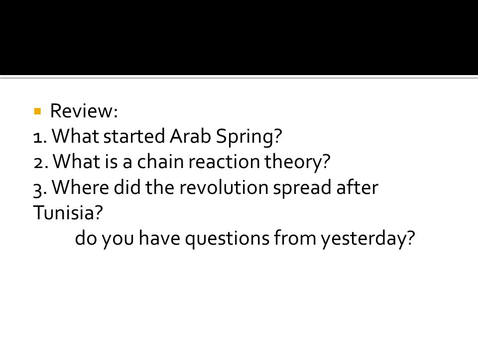 Review: 1. What started Arab Spring. 2. What is a chain reaction theory.