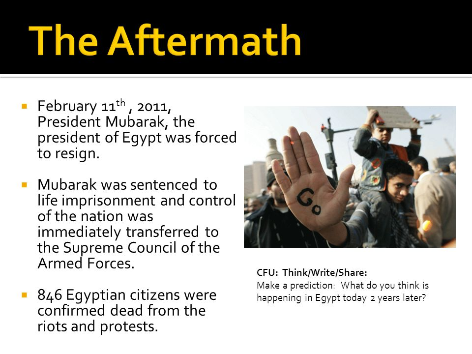 February 11 th, 2011, President Mubarak, the president of Egypt was forced to resign.