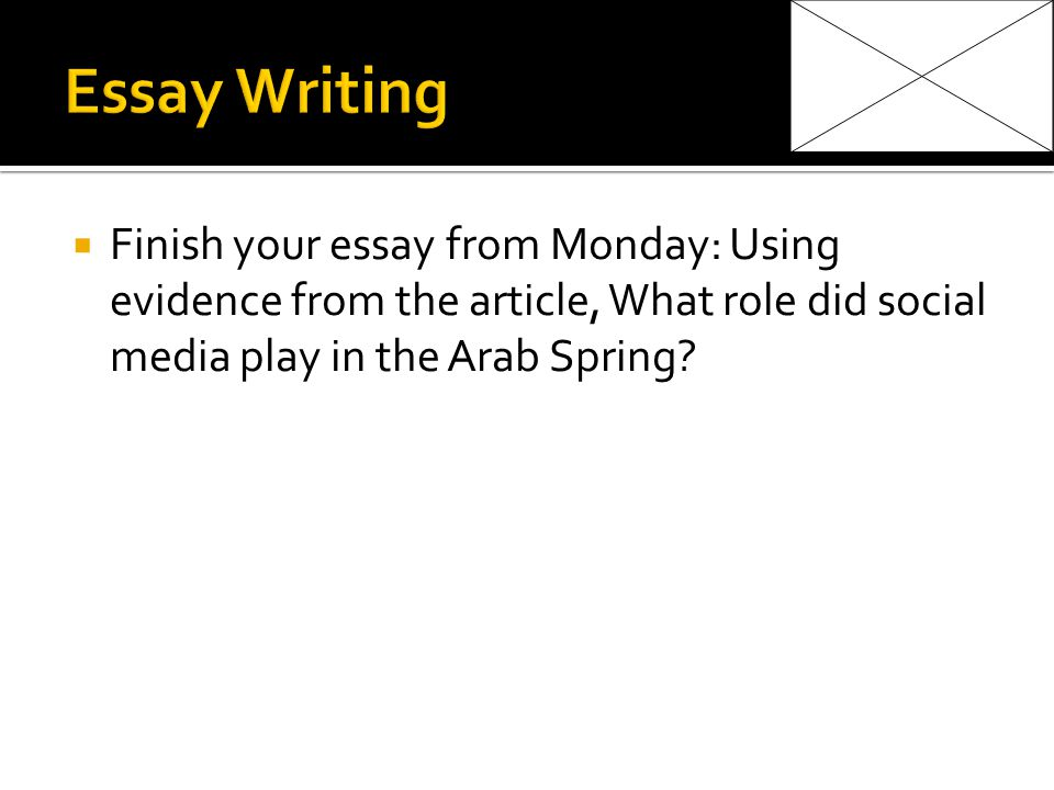 Finish your essay from Monday: Using evidence from the article, What role did social media play in the Arab Spring
