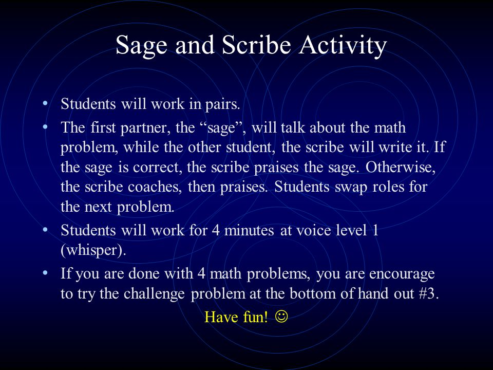Sage and Scribe Activity Students will work in pairs. The first partner, the sage, will talk about the math problem, while the other student, the scri