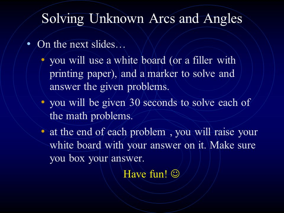 Solving Unknown Arcs and Angles On the next slides… you will use a white board (or a filler with printing paper), and a marker to solve and answer the