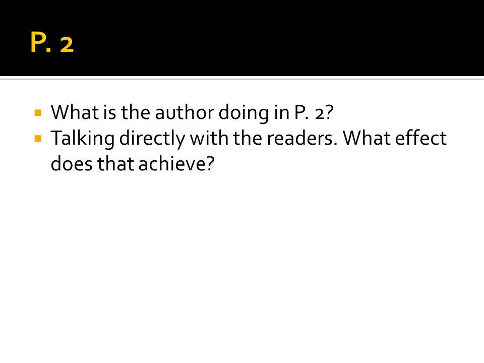 What is the author doing in P. 2? Talking directly with the readers. What effect does that achieve?
