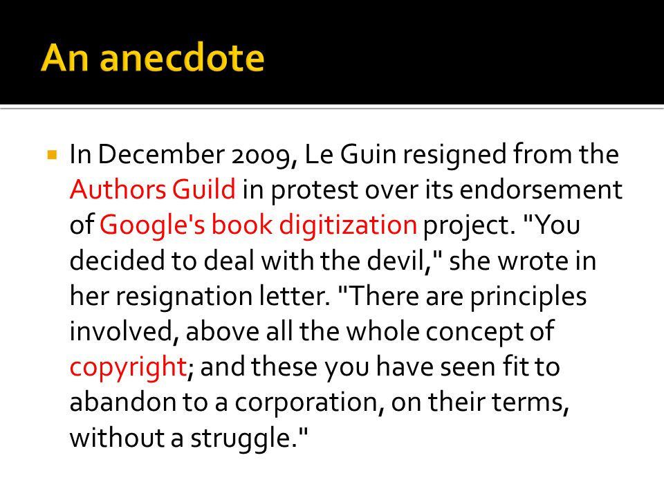 In December 2009, Le Guin resigned from the Authors Guild in protest over its endorsement of Google's book digitization project.