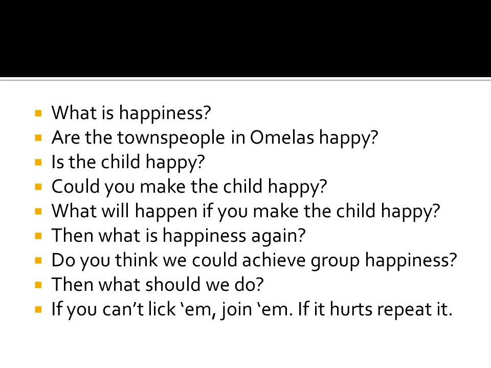 What is happiness? Are the townspeople in Omelas happy? Is the child happy? Could you make the child happy? What will happen if you make the child hap