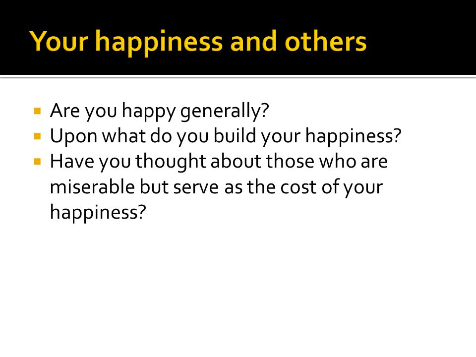 Are you happy generally. Upon what do you build your happiness.
