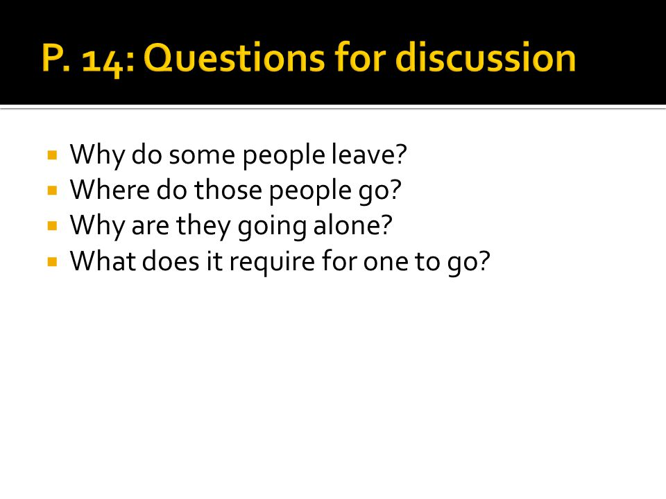Why do some people leave? Where do those people go? Why are they going alone? What does it require for one to go?