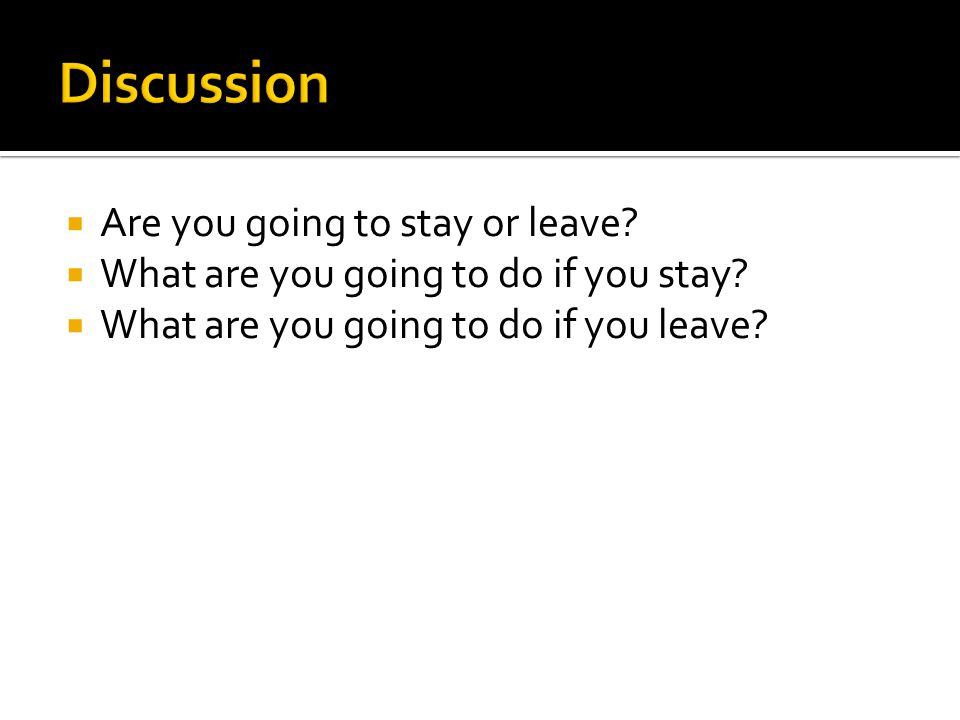 Are you going to stay or leave. What are you going to do if you stay.