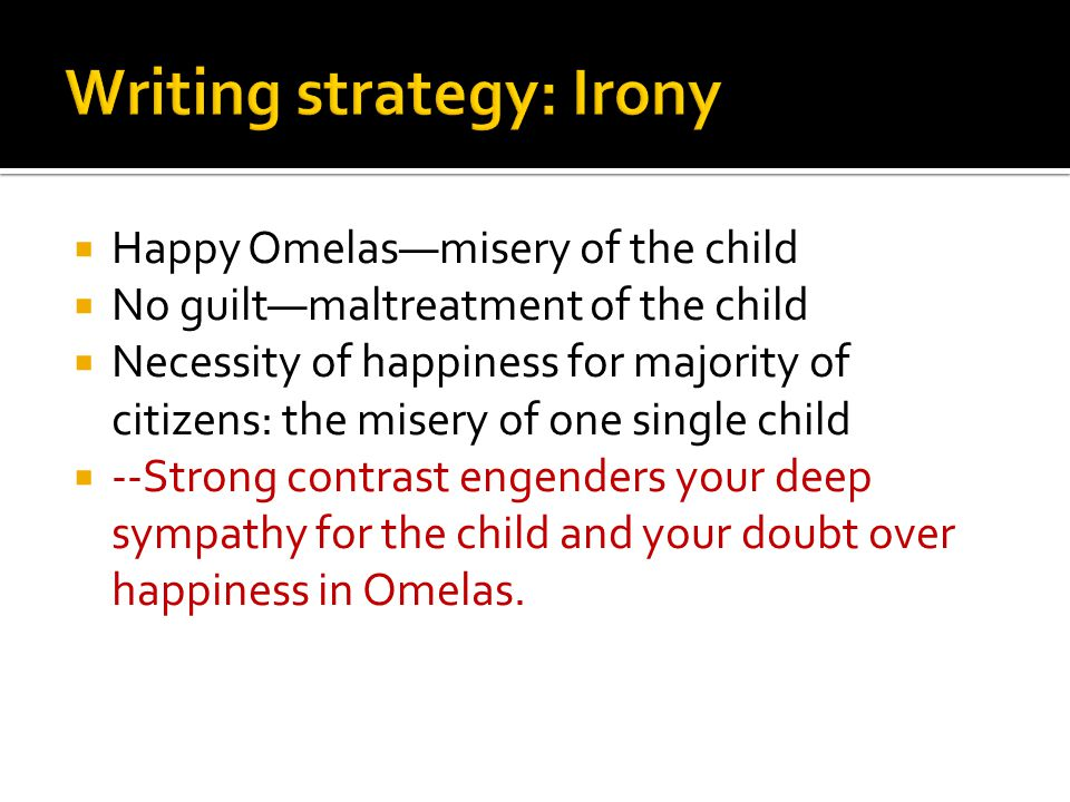 Happy Omelasmisery of the child No guiltmaltreatment of the child Necessity of happiness for majority of citizens: the misery of one single child --Strong contrast engenders your deep sympathy for the child and your doubt over happiness in Omelas.