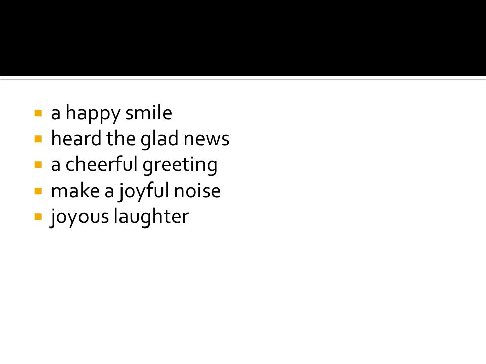 a happy smile heard the glad news a cheerful greeting make a joyful noise joyous laughter
