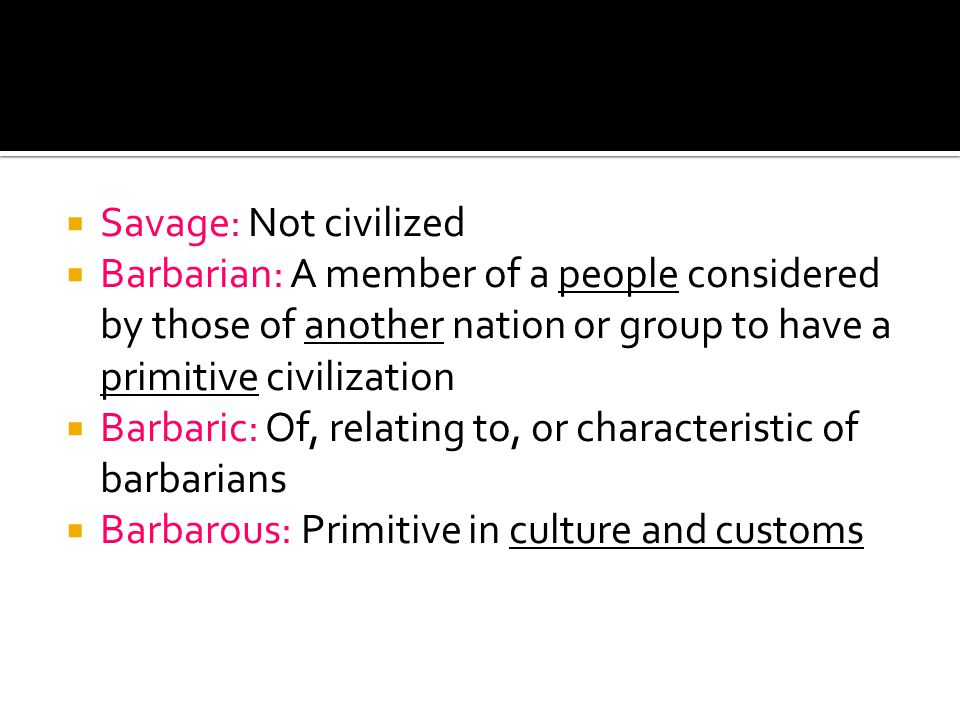 Savage: Not civilized Barbarian: A member of a people considered by those of another nation or group to have a primitive civilization Barbaric: Of, relating to, or characteristic of barbarians Barbarous: Primitive in culture and customs