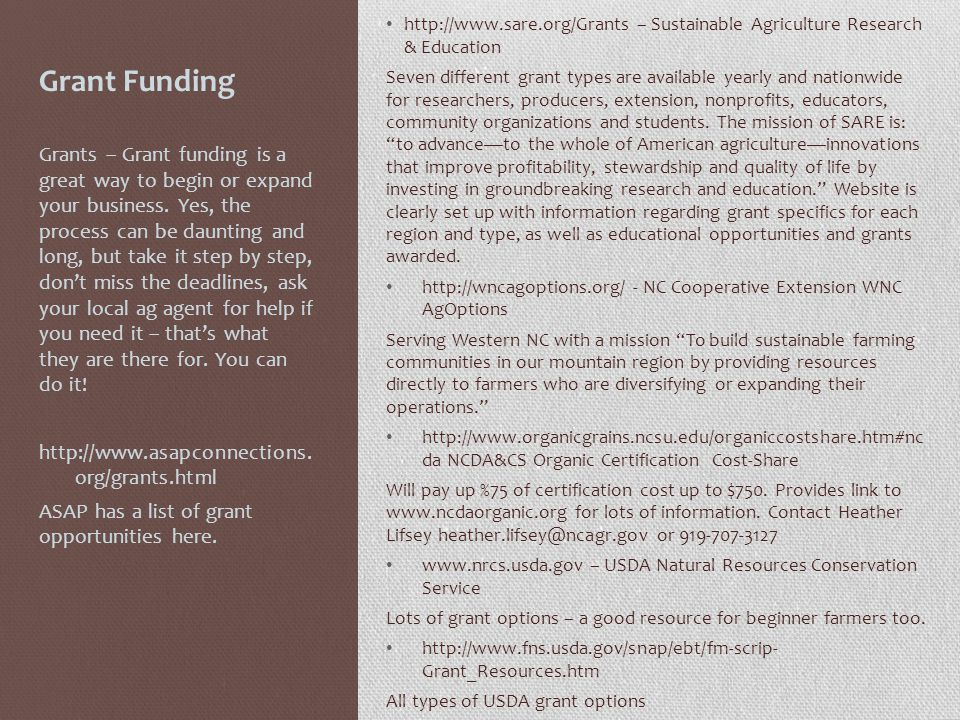 Grant Funding http://www.sare.org/Grants – Sustainable Agriculture Research & Education Seven different grant types are available yearly and nationwide for researchers, producers, extension, nonprofits, educators, community organizations and students.