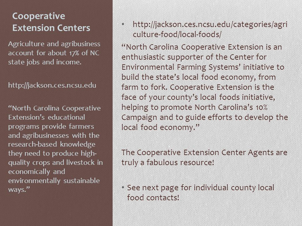 Cooperative Extension Centers http://jackson.ces.ncsu.edu/categories/agri culture-food/local-foods/ North Carolina Cooperative Extension is an enthusiastic supporter of the Center for Environmental Farming Systems initiative to build the states local food economy, from farm to fork.