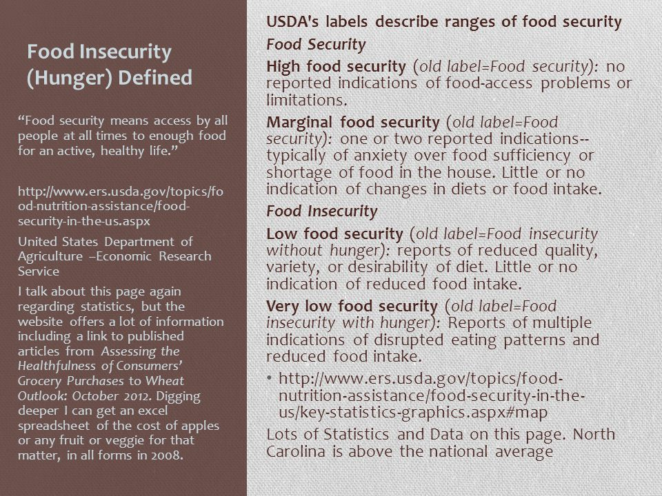 Food Insecurity (Hunger) Defined USDA s labels describe ranges of food security Food Security High food security (old label=Food security): no reported indications of food-access problems or limitations.