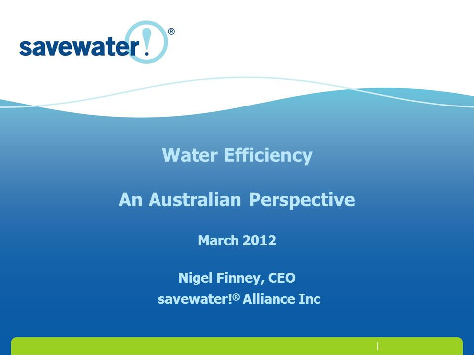| Water Efficiency An Australian Perspective March 2012 Nigel Finney, CEO savewater! ® Alliance Inc