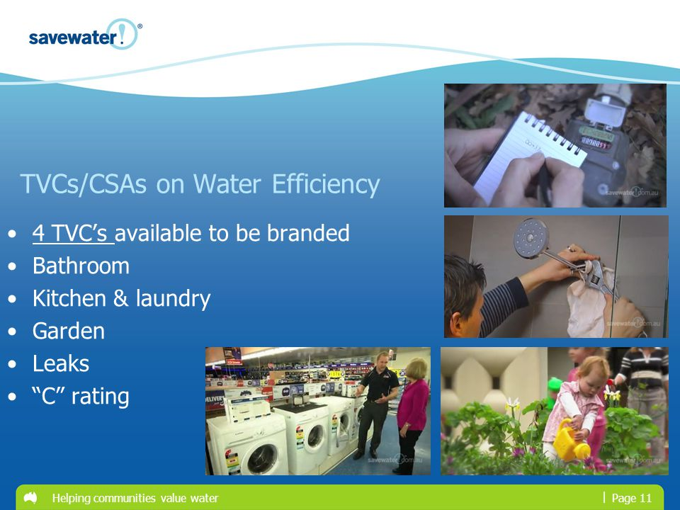 | TVCs/CSAs on Water Efficiency 4 TVCs available to be branded4 TVCs Bathroom Kitchen & laundry Garden Leaks C rating Page 11Helping communities value water