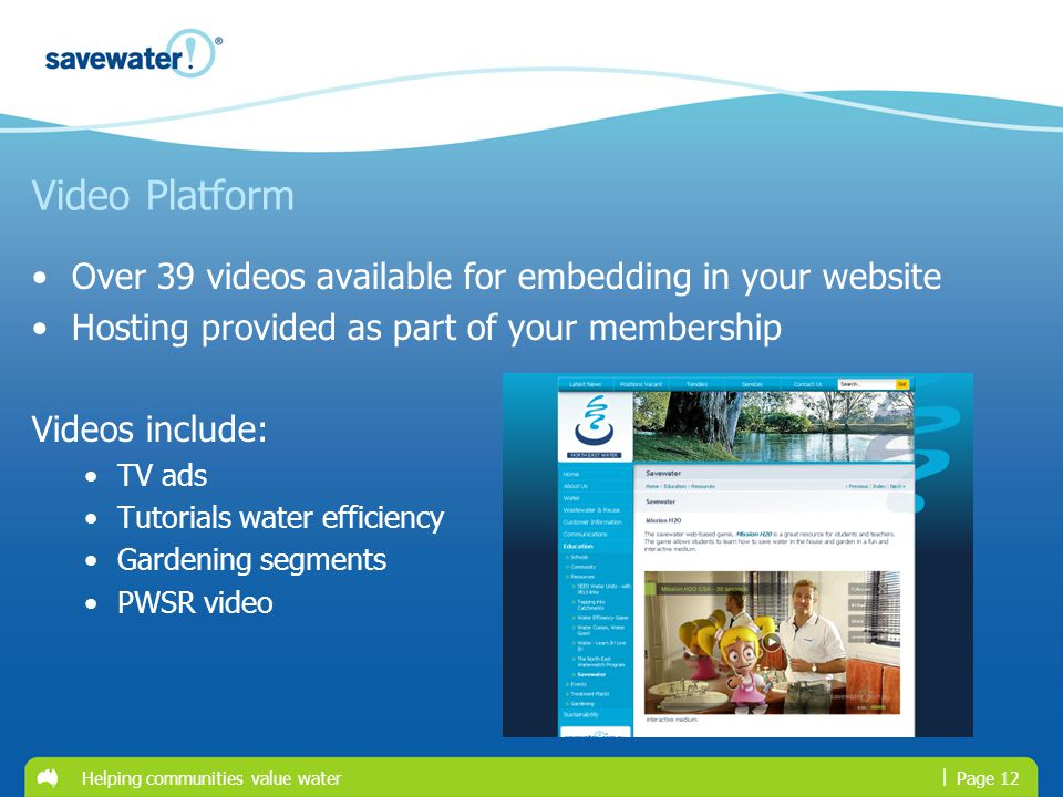 | Video Platform Over 39 videos available for embedding in your website Hosting provided as part of your membership Videos include: TV ads Tutorials water efficiency Gardening segments PWSR video Page 12Helping communities value water