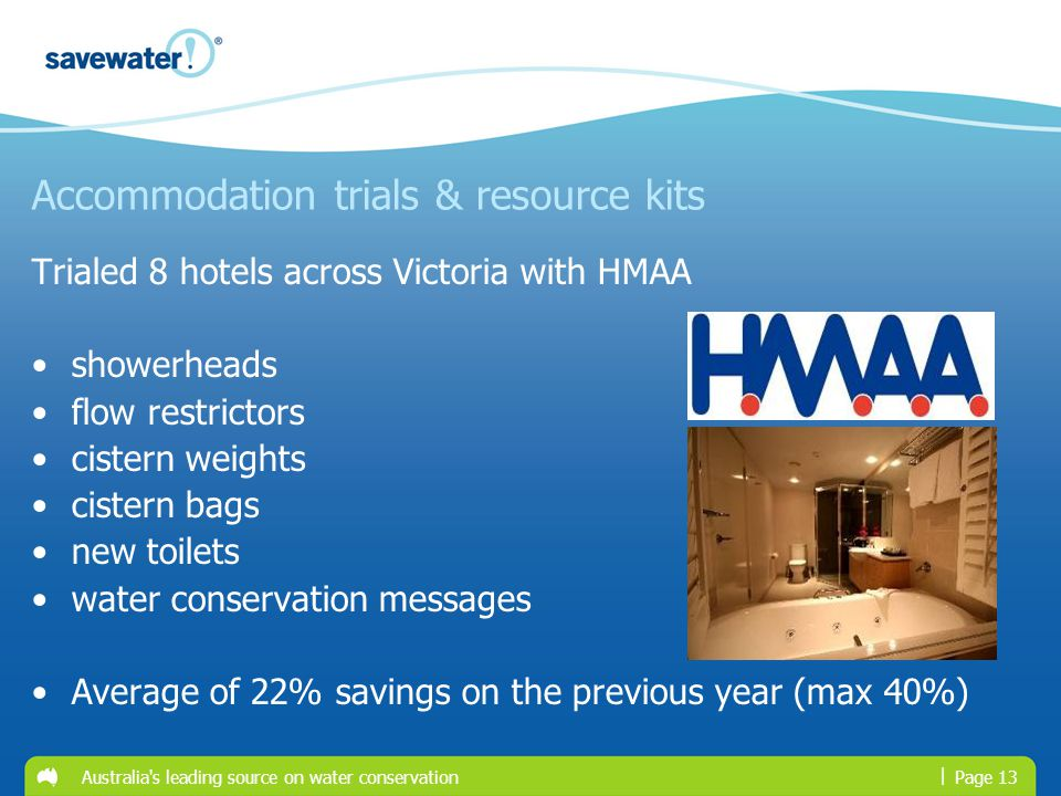 | Australia s leading source on water conservationPage 13 Accommodation trials & resource kits Trialed 8 hotels across Victoria with HMAA showerheads flow restrictors cistern weights cistern bags new toilets water conservation messages Average of 22% savings on the previous year (max 40%)