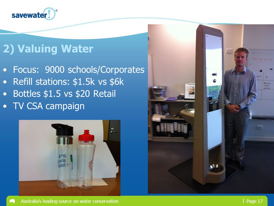 | Australia's leading source on water conservationPage 17 Focus: 9000 schools/Corporates Refill stations: $1.5k vs $6k Bottles $1.5 vs $20 Retail TV C